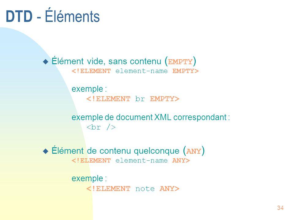 34 DTD - Éléments  Élément vide, sans contenu ( EMPTY ) exemple : exemple de document XML correspondant :  Élément de contenu quelconque ( ANY ) exe