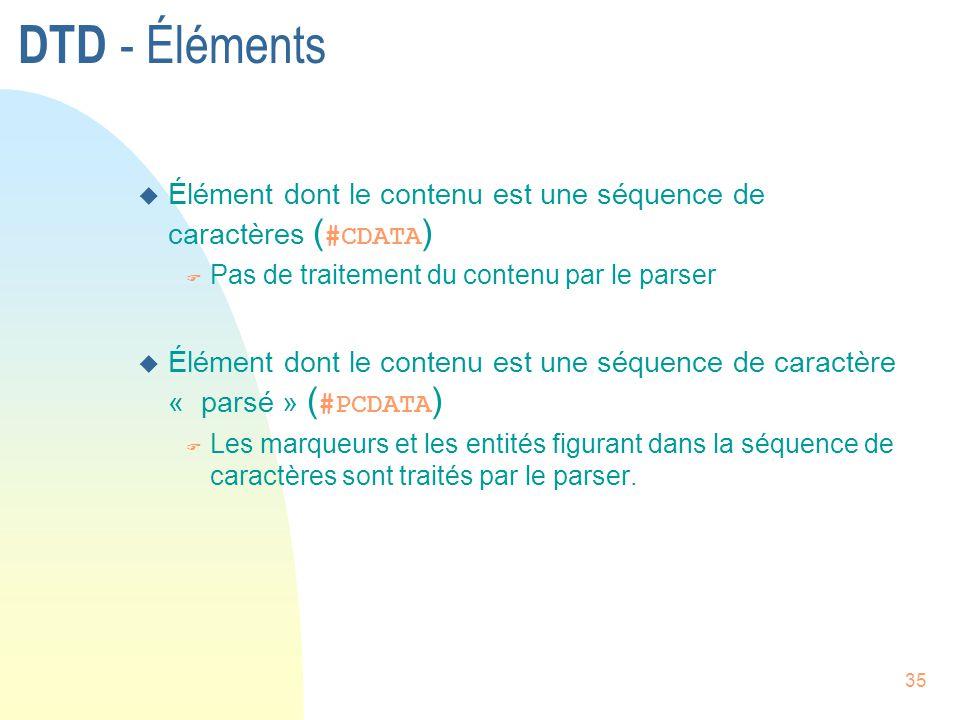 35 DTD - Éléments  Élément dont le contenu est une séquence de caractères ( #CDATA ) F Pas de traitement du contenu par le parser  Élément dont le c