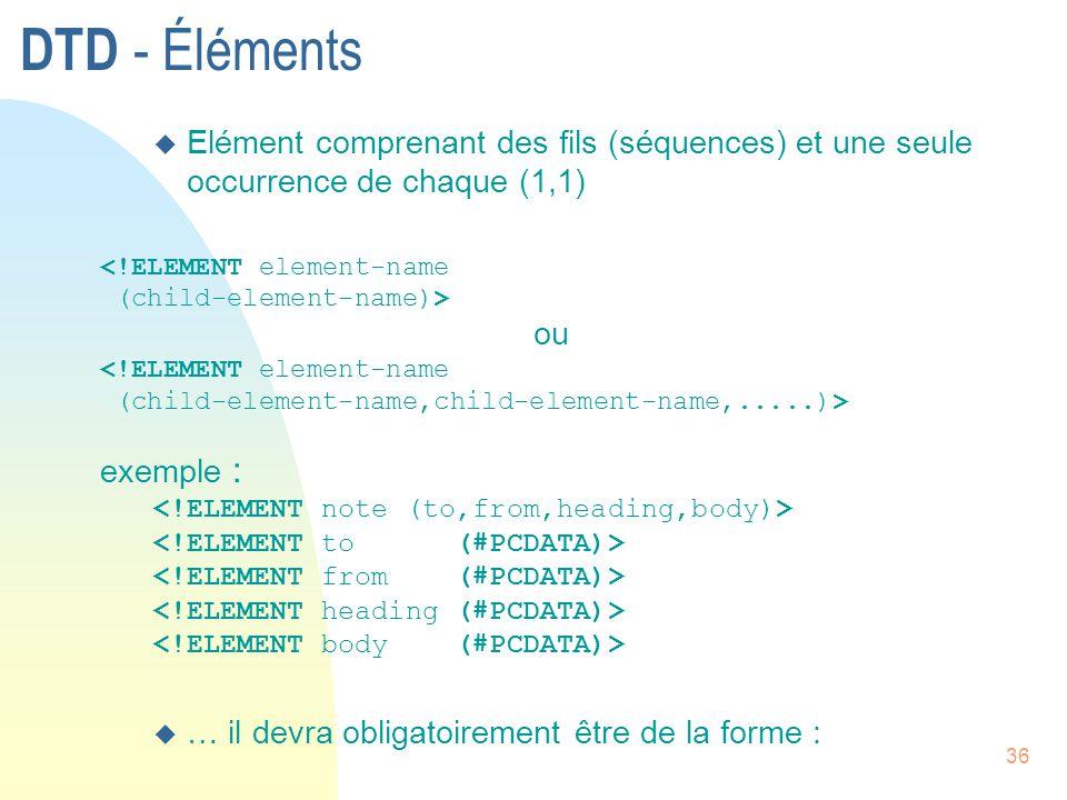 36 DTD - Éléments u Elément comprenant des fils (séquences) et une seule occurrence de chaque (1,1) <!ELEMENT element-name (child-element-name)> ou <!