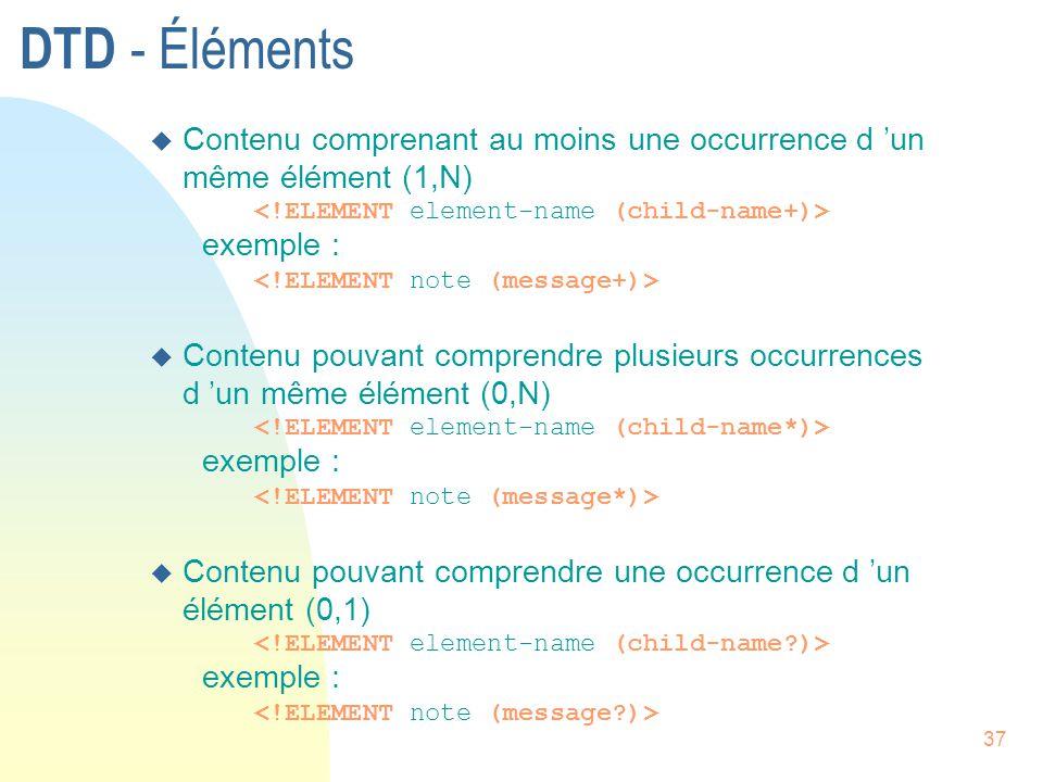 37 DTD - Éléments u Contenu comprenant au moins une occurrence d 'un même élément (1,N) exemple : u Contenu pouvant comprendre plusieurs occurrences d