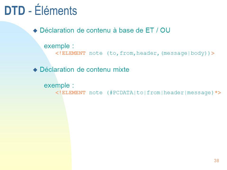 38 DTD - Éléments u Déclaration de contenu à base de ET / OU exemple : u Déclaration de contenu mixte exemple :