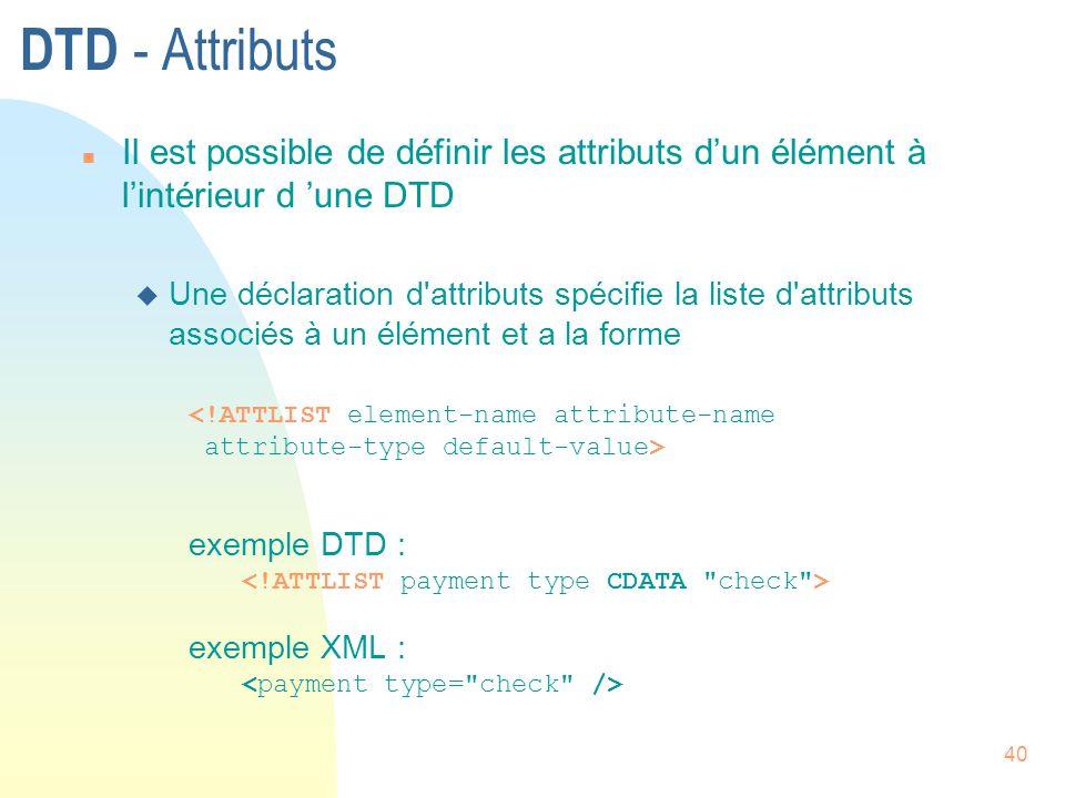 40 DTD - Attributs n Il est possible de définir les attributs d'un élément à l'intérieur d 'une DTD u Une déclaration d'attributs spécifie la liste d'