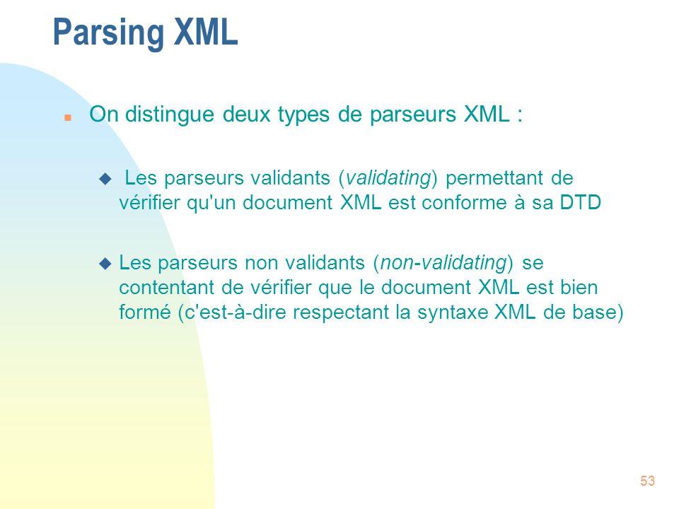 53 Parsing XML n On distingue deux types de parseurs XML : u Les parseurs validants (validating) permettant de vérifier qu'un document XML est conform