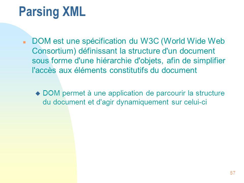 57 Parsing XML n DOM est une spécification du W3C (World Wide Web Consortium) définissant la structure d'un document sous forme d'une hiérarchie d'obj