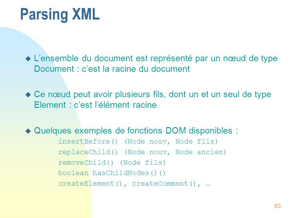 60 Parsing XML u L'ensemble du document est représenté par un nœud de type Document : c'est la racine du document u Ce nœud peut avoir plusieurs fils,