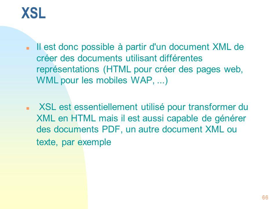 66 XSL n Il est donc possible à partir d'un document XML de créer des documents utilisant différentes représentations (HTML pour créer des pages web,