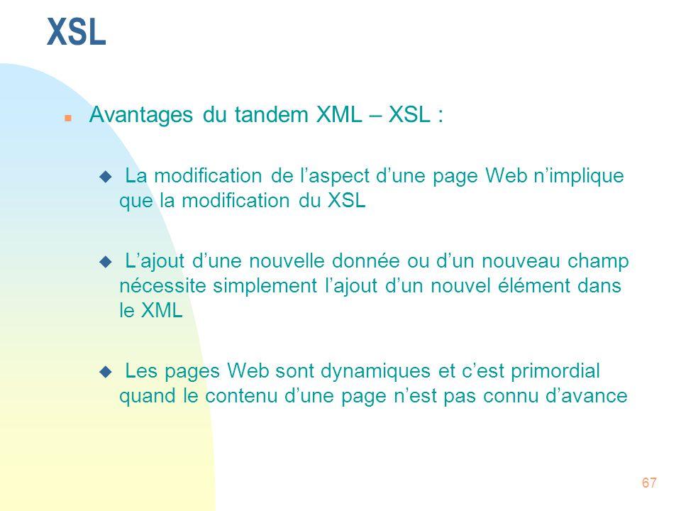 67 XSL n Avantages du tandem XML – XSL : u La modification de l'aspect d'une page Web n'implique que la modification du XSL u L'ajout d'une nouvelle d
