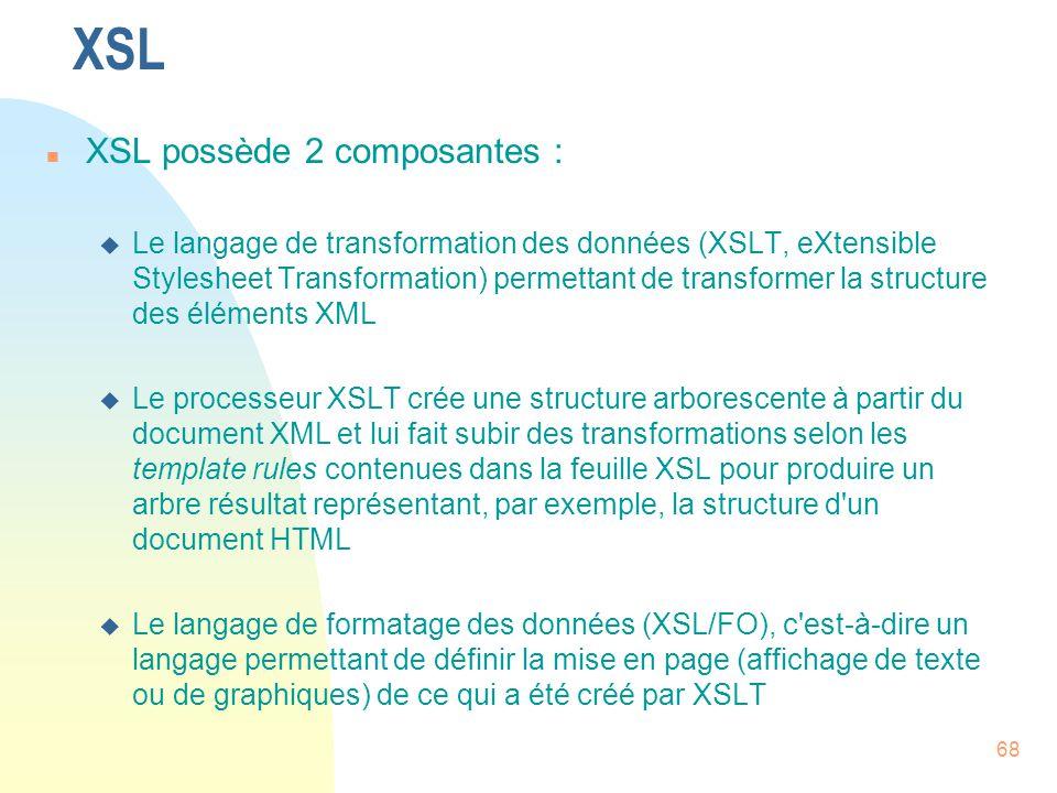 68 XSL n XSL possède 2 composantes : u Le langage de transformation des données (XSLT, eXtensible Stylesheet Transformation) permettant de transformer