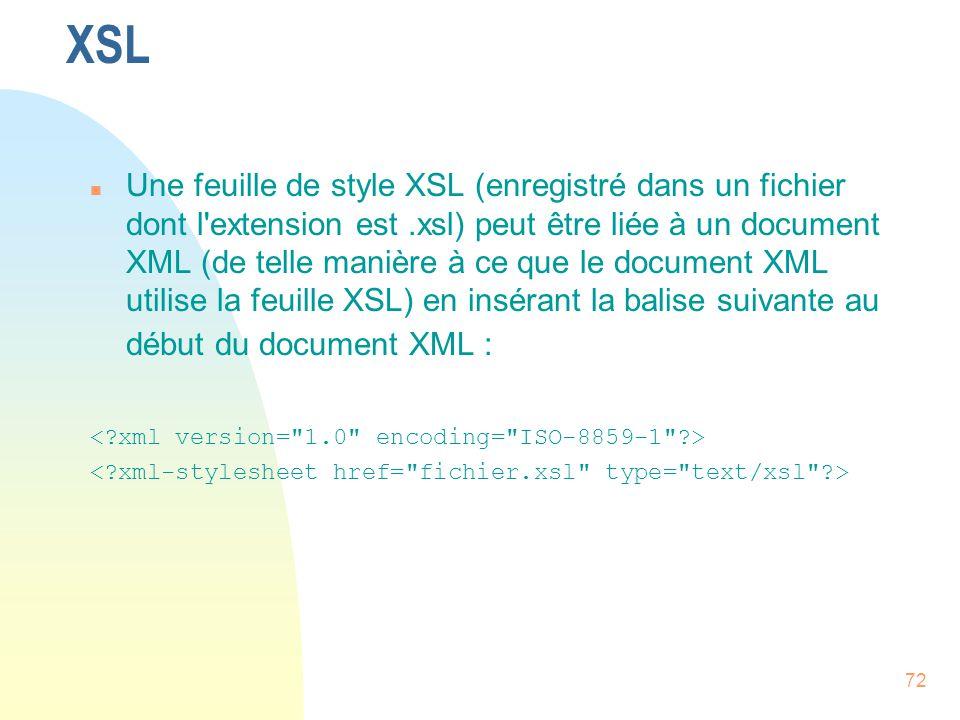 72 XSL n Une feuille de style XSL (enregistré dans un fichier dont l'extension est.xsl) peut être liée à un document XML (de telle manière à ce que le