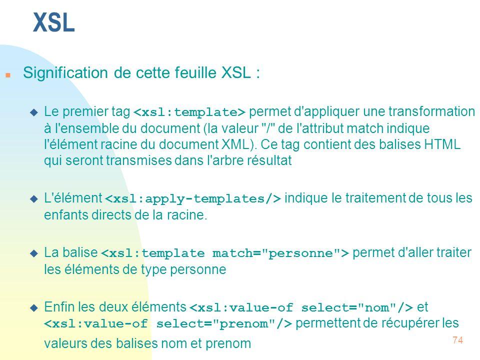 74 XSL n Signification de cette feuille XSL :  Le premier tag permet d'appliquer une transformation à l'ensemble du document (la valeur