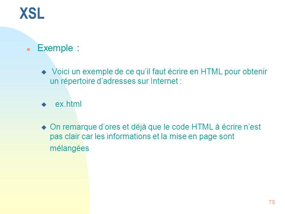 75 XSL n Exemple : u Voici un exemple de ce qu'il faut écrire en HTML pour obtenir un répertoire d'adresses sur Internet : u ex.html u On remarque d'o
