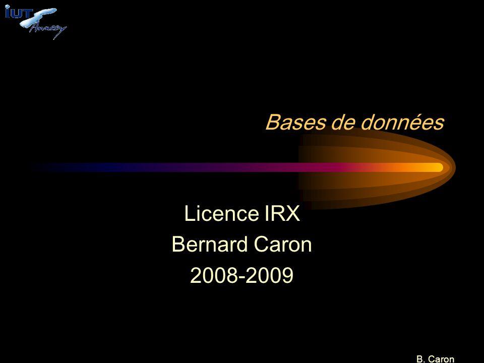 B. Caron Bases de données Licence IRX Bernard Caron 2008-2009