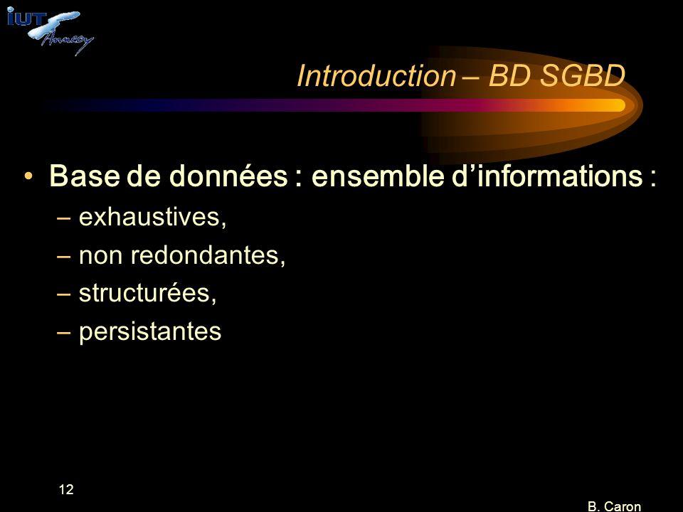 12 B. Caron Introduction – BD SGBD Base de données : ensemble d'informations : –exhaustives, –non redondantes, –structurées, –persistantes
