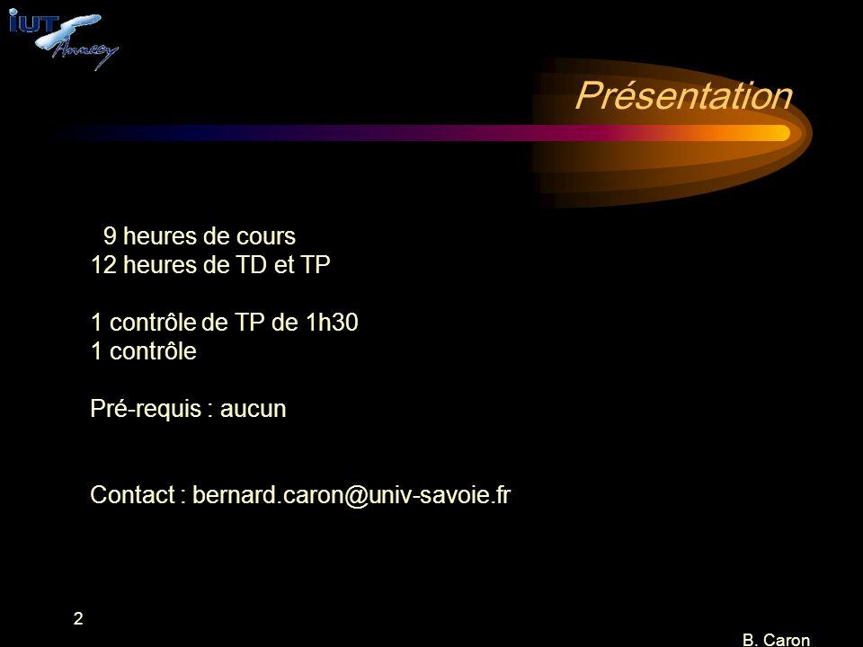 2 B. Caron Présentation 9 heures de cours 12 heures de TD et TP 1 contrôle de TP de 1h30 1 contrôle Pré-requis : aucun Contact : bernard.caron@univ-sa