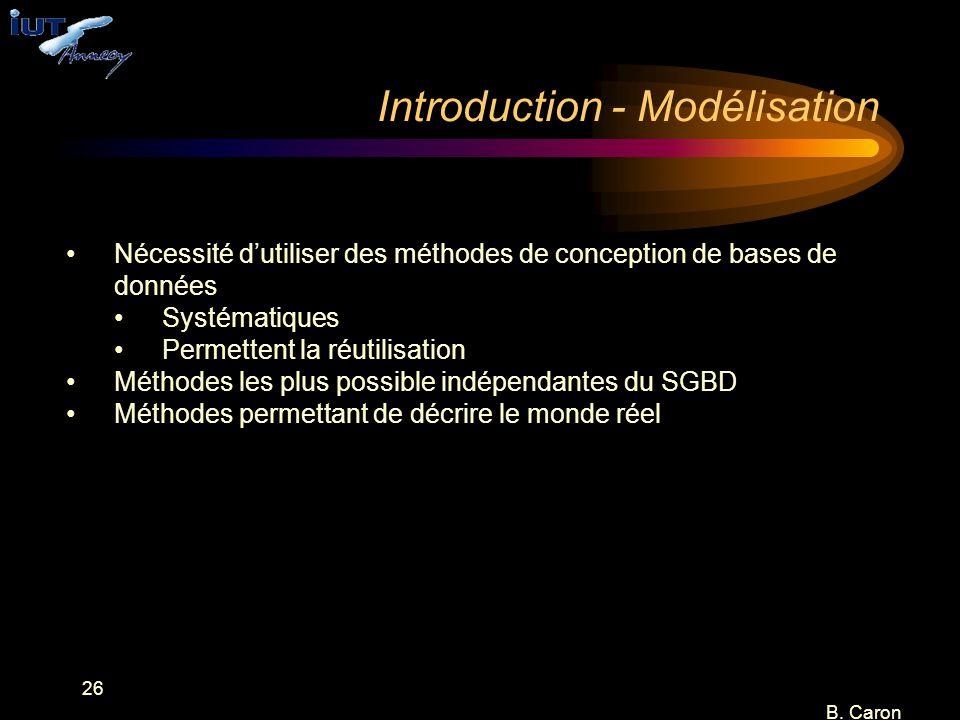 26 B. Caron Nécessité d'utiliser des méthodes de conception de bases de données Systématiques Permettent la réutilisation Méthodes les plus possible i
