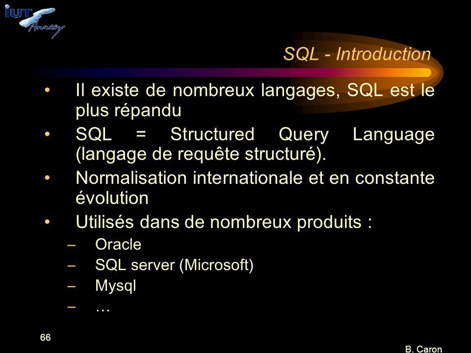 66 B. Caron SQL - Introduction Il existe de nombreux langages, SQL est le plus répandu SQL = Structured Query Language (langage de requête structuré).