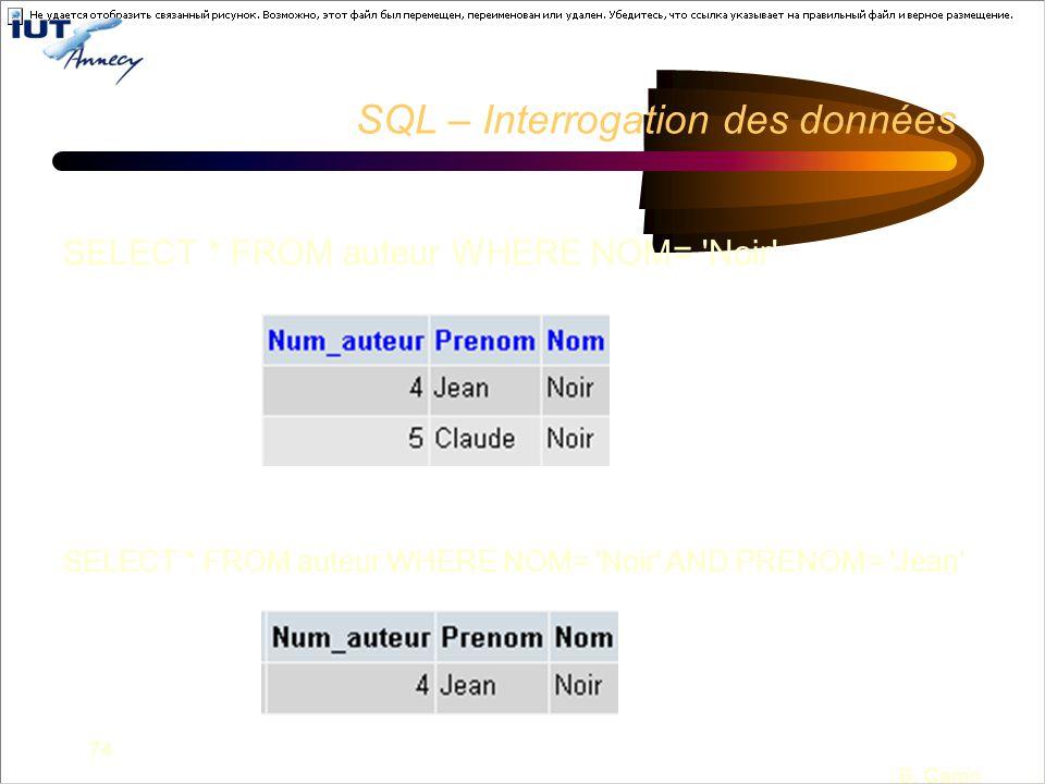 74 B. Caron SQL – Interrogation des données SELECT * FROM auteur WHERE NOM= 'Noir' SELECT * FROM auteur WHERE NOM= 'Noir' AND PRENOM= 'Jean'
