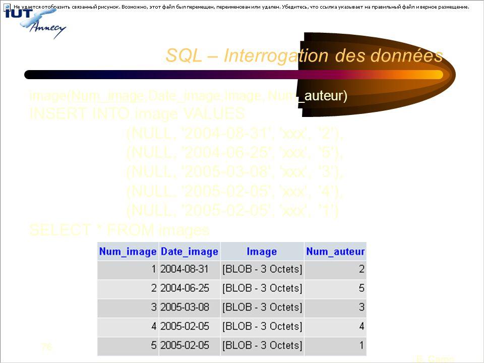 76 B. Caron SQL – Interrogation des données image(Num_image,Date_image,Image, Num_auteur) INSERT INTO image VALUES (NULL, '2004-08-31', 'xxx', '2'), (
