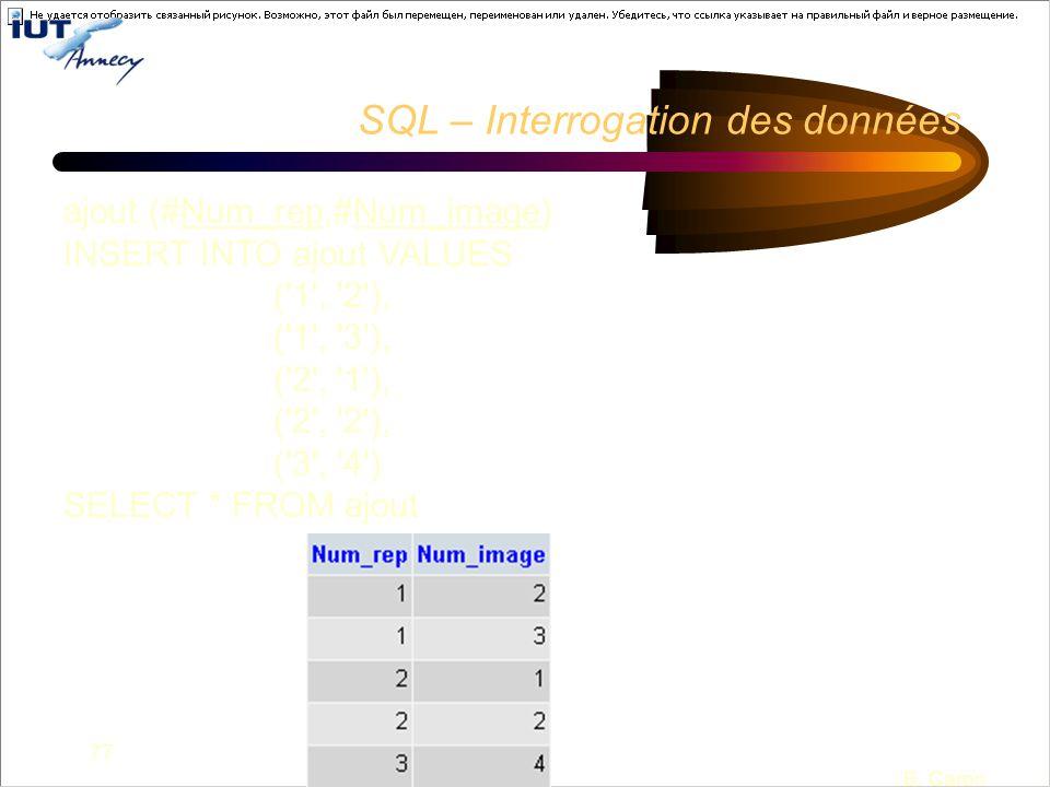 77 B. Caron SQL – Interrogation des données ajout (#Num_rep,#Num_image) INSERT INTO ajout VALUES ('1', '2'), ('1', '3'), ('2', '1'), ('2', '2'), ('3',