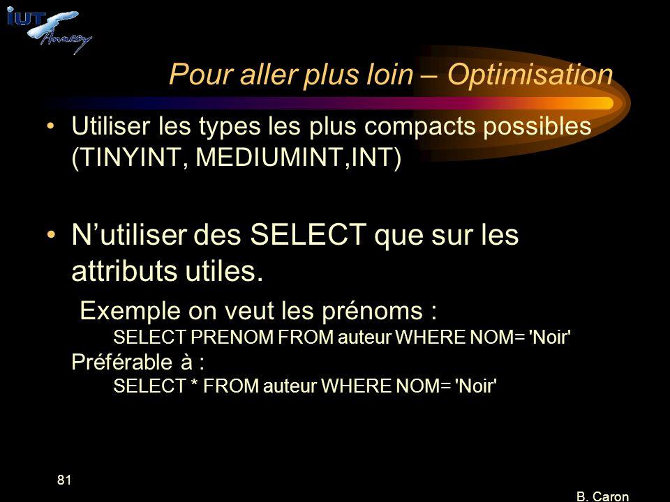 81 B. Caron Pour aller plus loin – Optimisation Utiliser les types les plus compacts possibles (TINYINT, MEDIUMINT,INT) N'utiliser des SELECT que sur