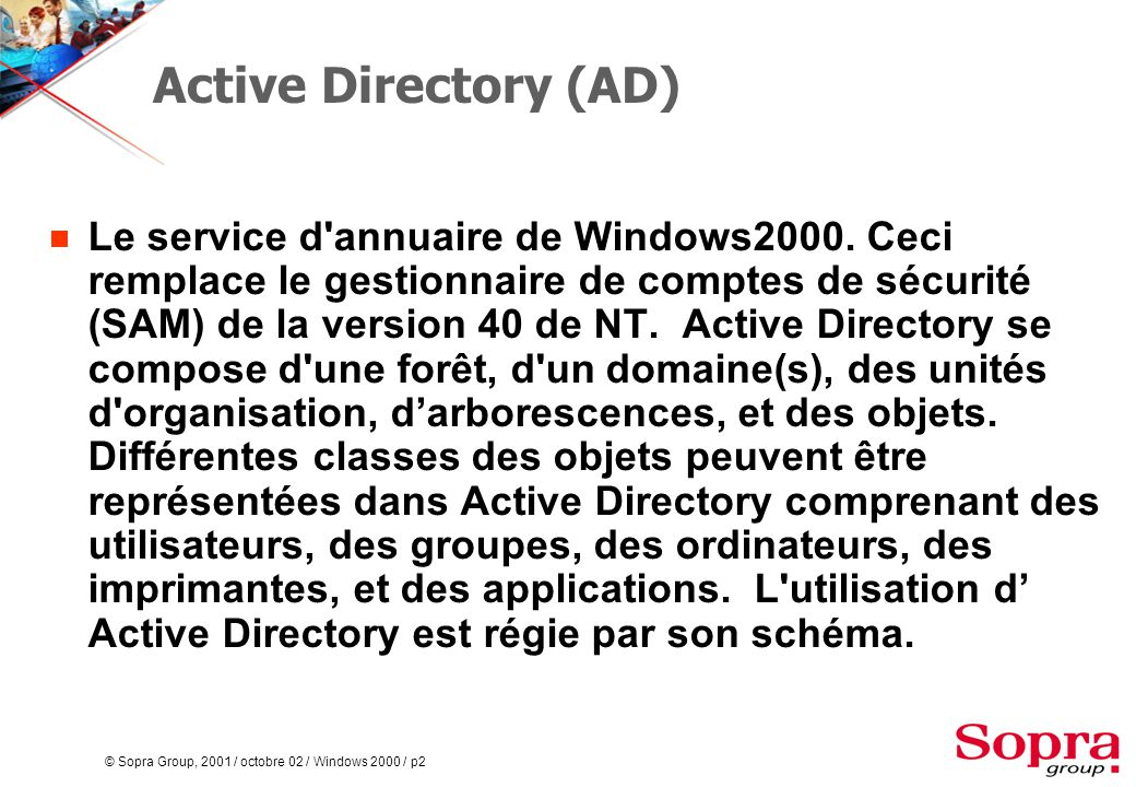 © Sopra Group, 2001 / octobre 02 / Windows 2000 / p2 Active Directory (AD)  Le service d'annuaire de Windows2000. Ceci remplace le gestionnaire de co