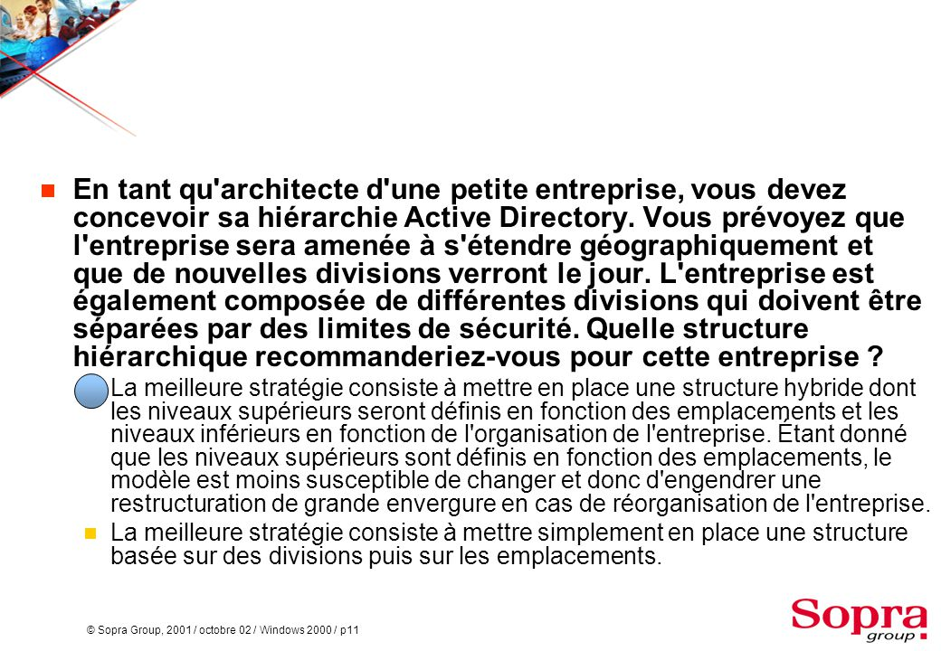 © Sopra Group, 2001 / octobre 02 / Windows 2000 / p11  En tant qu'architecte d'une petite entreprise, vous devez concevoir sa hiérarchie Active Direc