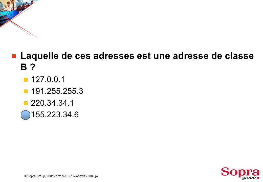 © Sopra Group, 2001 / octobre 02 / Windows 2000 / p2  Laquelle de ces adresses est une adresse de classe B ?  127.0.0.1  191.255.255.3  220.34.34.