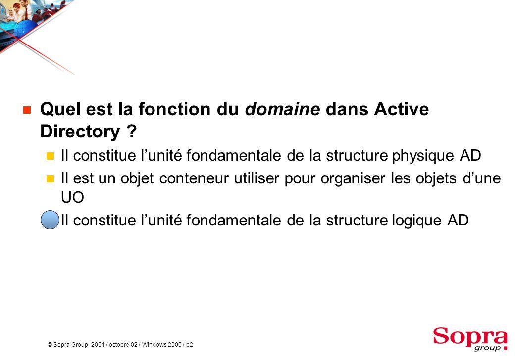 © Sopra Group, 2001 / octobre 02 / Windows 2000 / p2  Quel est la fonction du domaine dans Active Directory ?  Il constitue l'unité fondamentale de