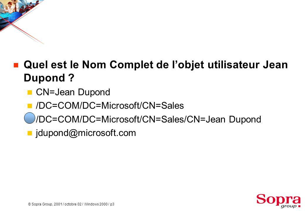 © Sopra Group, 2001 / octobre 02 / Windows 2000 / p3  Quel est le Nom Complet de l'objet utilisateur Jean Dupond ?  CN=Jean Dupond  /DC=COM/DC=Micr