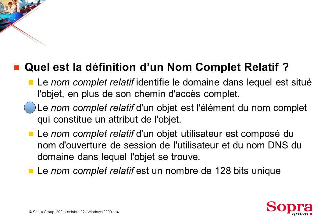 © Sopra Group, 2001 / octobre 02 / Windows 2000 / p4  Quel est la définition d'un Nom Complet Relatif ?  Le nom complet relatif identifie le domaine