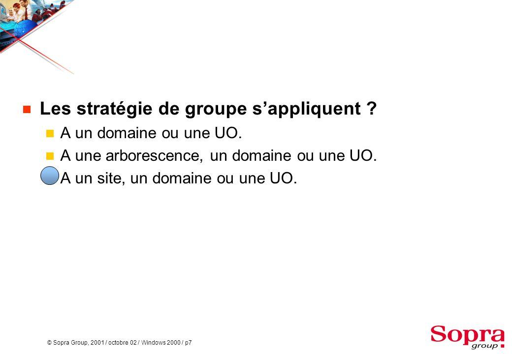 © Sopra Group, 2001 / octobre 02 / Windows 2000 / p7  Les stratégie de groupe s'appliquent ?  A un domaine ou une UO.  A une arborescence, un domai
