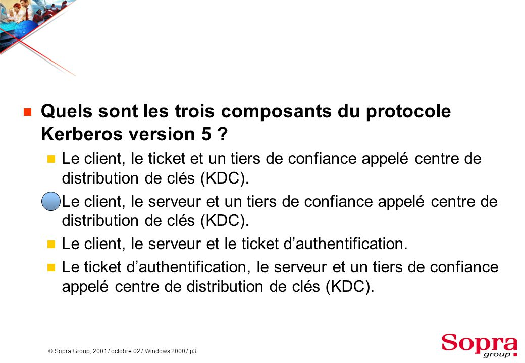 © Sopra Group, 2001 / octobre 02 / Windows 2000 / p3  Quels sont les trois composants du protocole Kerberos version 5 .