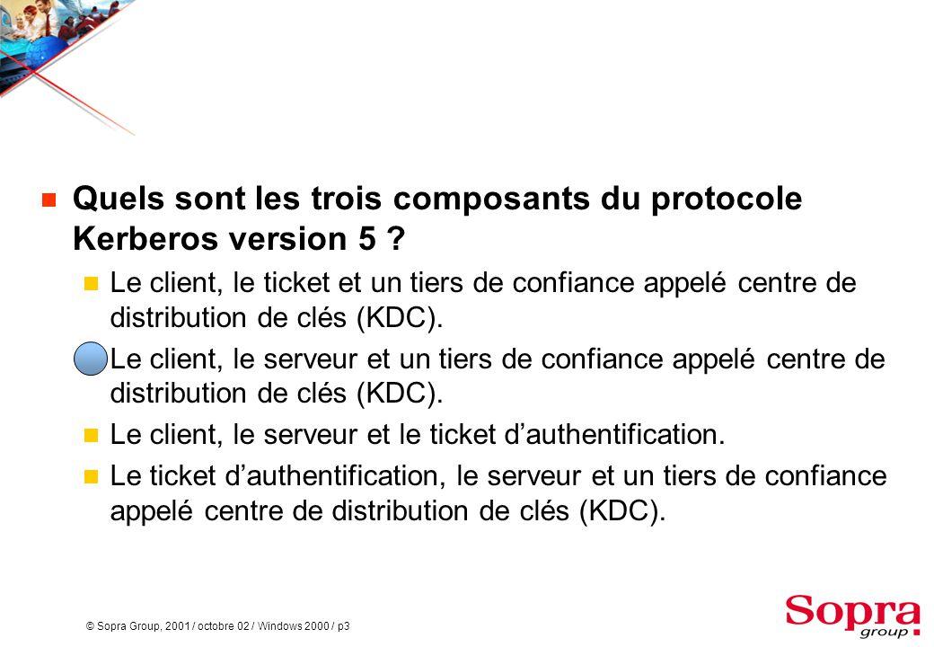 © Sopra Group, 2001 / octobre 02 / Windows 2000 / p3  Quels sont les trois composants du protocole Kerberos version 5 ?  Le client, le ticket et un