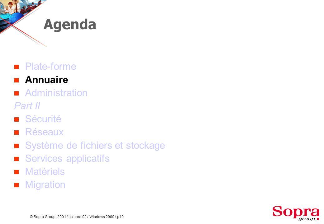 © Sopra Group, 2001 / octobre 02 / Windows 2000 / p10 Agenda  Plate-forme  Annuaire  Administration Part II  Sécurité  Réseaux  Système de fichiers et stockage  Services applicatifs  Matériels  Migration