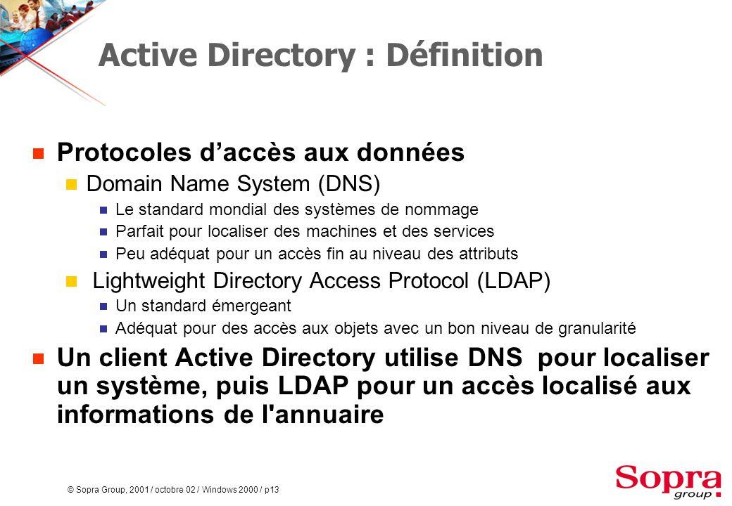 © Sopra Group, 2001 / octobre 02 / Windows 2000 / p13 Active Directory : Définition  Protocoles d'accès aux données  Domain Name System (DNS)  Le standard mondial des systèmes de nommage  Parfait pour localiser des machines et des services  Peu adéquat pour un accès fin au niveau des attributs  Lightweight Directory Access Protocol (LDAP)  Un standard émergeant  Adéquat pour des accès aux objets avec un bon niveau de granularité  Un client Active Directory utilise DNS pour localiser un système, puis LDAP pour un accès localisé aux informations de l annuaire