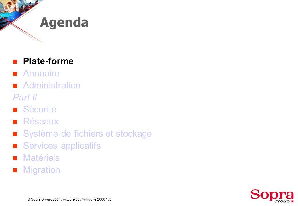 © Sopra Group, 2001 / octobre 02 / Windows 2000 / p2 Agenda  Plate-forme  Annuaire  Administration Part II  Sécurité  Réseaux  Système de fichiers et stockage  Services applicatifs  Matériels  Migration