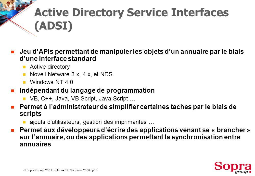 © Sopra Group, 2001 / octobre 02 / Windows 2000 / p33 Active Directory Service Interfaces (ADSI)  Jeu d'APIs permettant de manipuler les objets d'un annuaire par le biais d'une interface standard  Active directory  Novell Netware 3.x, 4.x, et NDS  Windows NT 4.0  Indépendant du langage de programmation  VB, C++, Java, VB Script, Java Script …  Permet à l'administrateur de simplifier certaines taches par le biais de scripts  ajouts d'utilisateurs, gestion des imprimantes …  Permet aux développeurs d'écrire des applications venant se « brancher » sur l'annuaire, ou des applications permettant la synchronisation entre annuaires