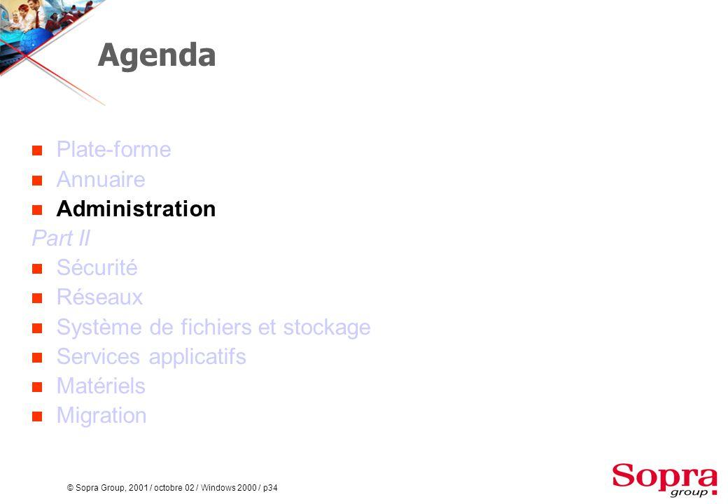 © Sopra Group, 2001 / octobre 02 / Windows 2000 / p34 Agenda  Plate-forme  Annuaire  Administration Part II  Sécurité  Réseaux  Système de fichiers et stockage  Services applicatifs  Matériels  Migration