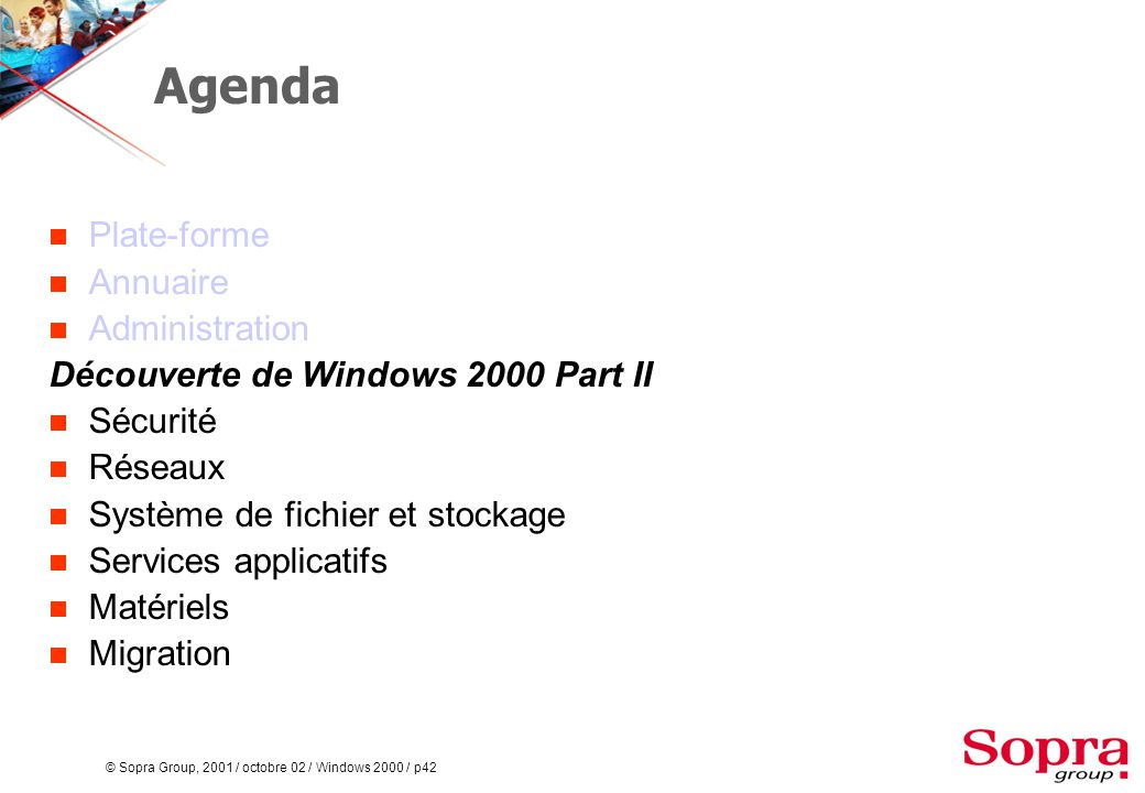 © Sopra Group, 2001 / octobre 02 / Windows 2000 / p42 Agenda  Plate-forme  Annuaire  Administration Découverte de Windows 2000 Part II  Sécurité  Réseaux  Système de fichier et stockage  Services applicatifs  Matériels  Migration
