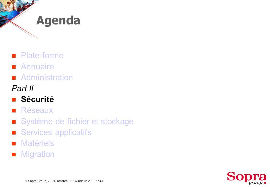 © Sopra Group, 2001 / octobre 02 / Windows 2000 / p43 Agenda  Plate-forme  Annuaire  Administration Part II  Sécurité  Réseaux  Système de fichier et stockage  Services applicatifs  Matériels  Migration