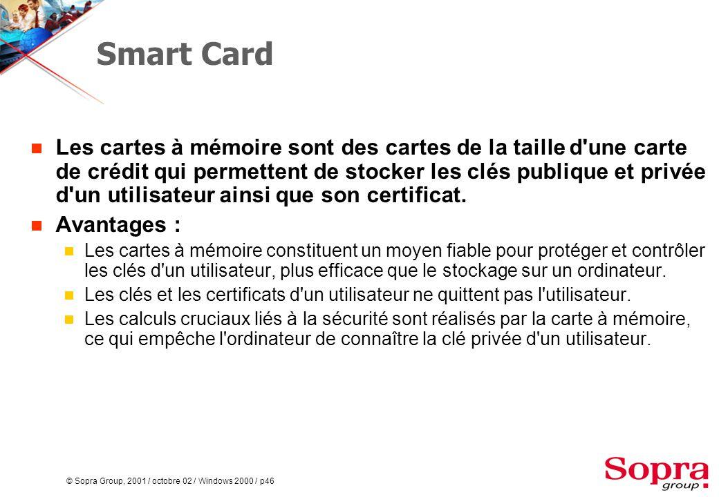 © Sopra Group, 2001 / octobre 02 / Windows 2000 / p46 Smart Card  Les cartes à mémoire sont des cartes de la taille d une carte de crédit qui permettent de stocker les clés publique et privée d un utilisateur ainsi que son certificat.