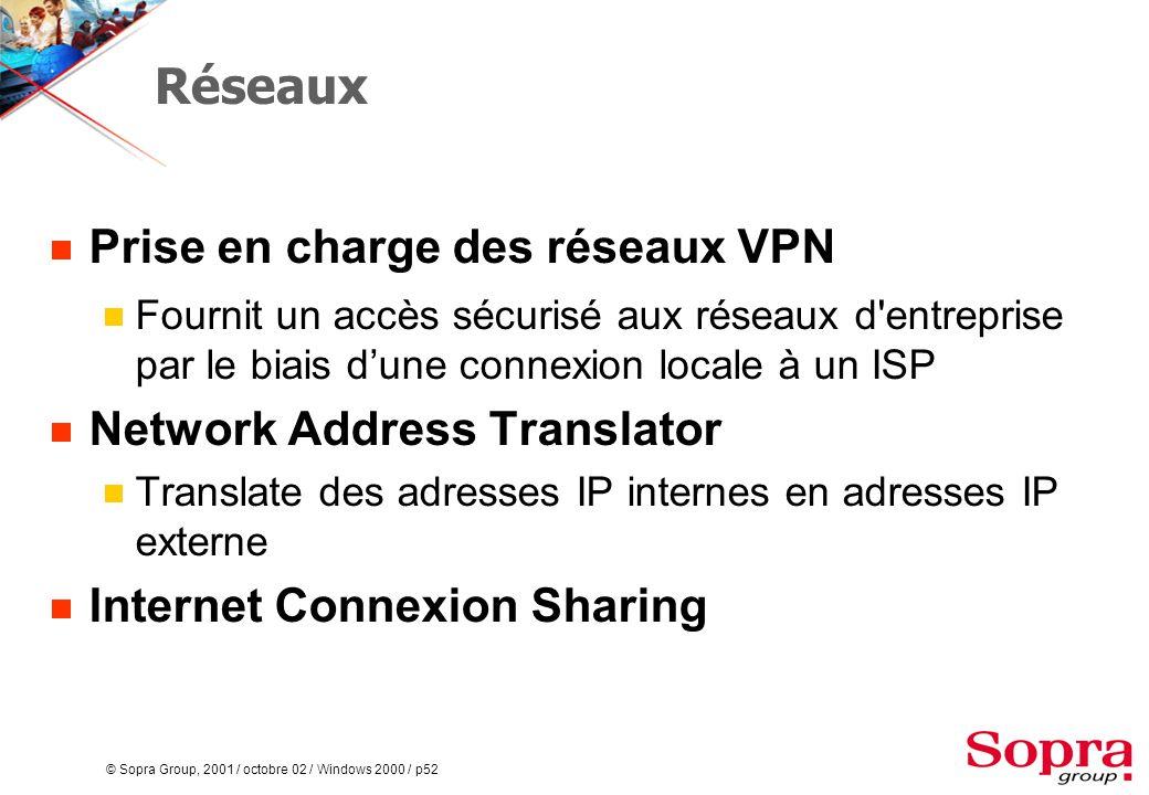 © Sopra Group, 2001 / octobre 02 / Windows 2000 / p52 Réseaux  Prise en charge des réseaux VPN  Fournit un accès sécurisé aux réseaux d entreprise par le biais d'une connexion locale à un ISP  Network Address Translator  Translate des adresses IP internes en adresses IP externe  Internet Connexion Sharing
