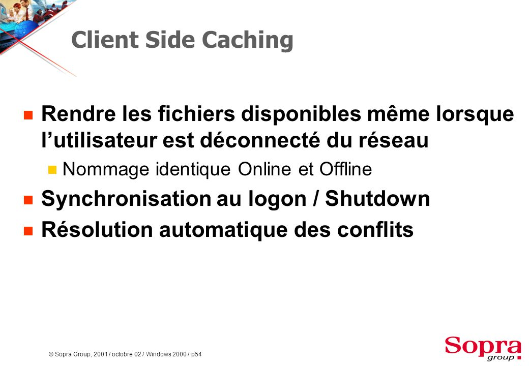 © Sopra Group, 2001 / octobre 02 / Windows 2000 / p54 Client Side Caching  Rendre les fichiers disponibles même lorsque l'utilisateur est déconnecté du réseau  Nommage identique Online et Offline  Synchronisation au logon / Shutdown  Résolution automatique des conflits