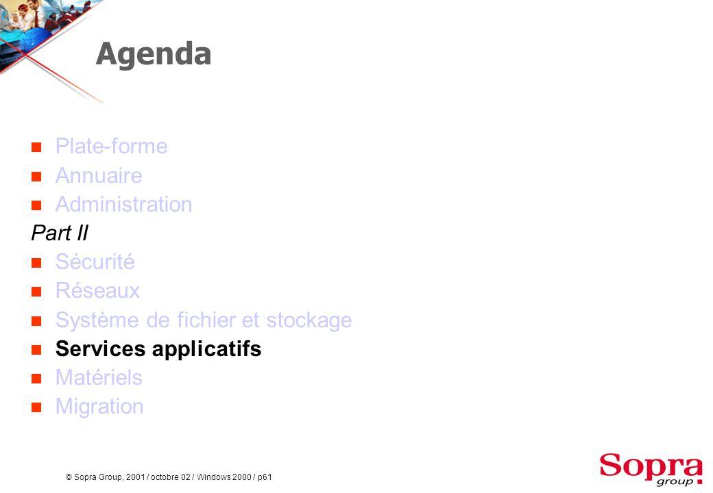 © Sopra Group, 2001 / octobre 02 / Windows 2000 / p61 Agenda  Plate-forme  Annuaire  Administration Part II  Sécurité  Réseaux  Système de fichier et stockage  Services applicatifs  Matériels  Migration