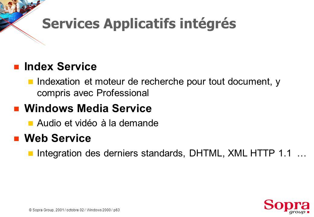 © Sopra Group, 2001 / octobre 02 / Windows 2000 / p63 Services Applicatifs intégrés  Index Service  Indexation et moteur de recherche pour tout document, y compris avec Professional  Windows Media Service  Audio et vidéo à la demande  Web Service  Integration des derniers standards, DHTML, XML HTTP 1.1 …