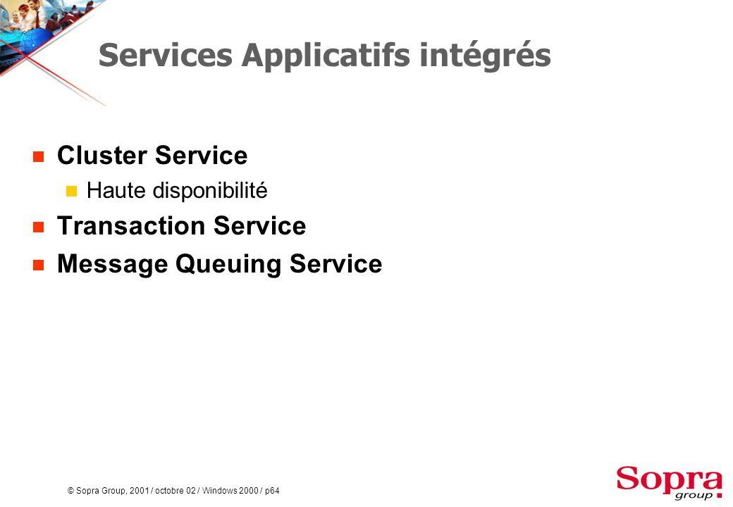 © Sopra Group, 2001 / octobre 02 / Windows 2000 / p64 Services Applicatifs intégrés  Cluster Service  Haute disponibilité  Transaction Service  Message Queuing Service