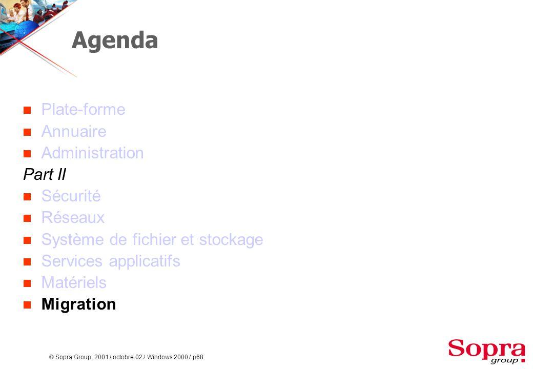 © Sopra Group, 2001 / octobre 02 / Windows 2000 / p68 Agenda  Plate-forme  Annuaire  Administration Part II  Sécurité  Réseaux  Système de fichier et stockage  Services applicatifs  Matériels  Migration