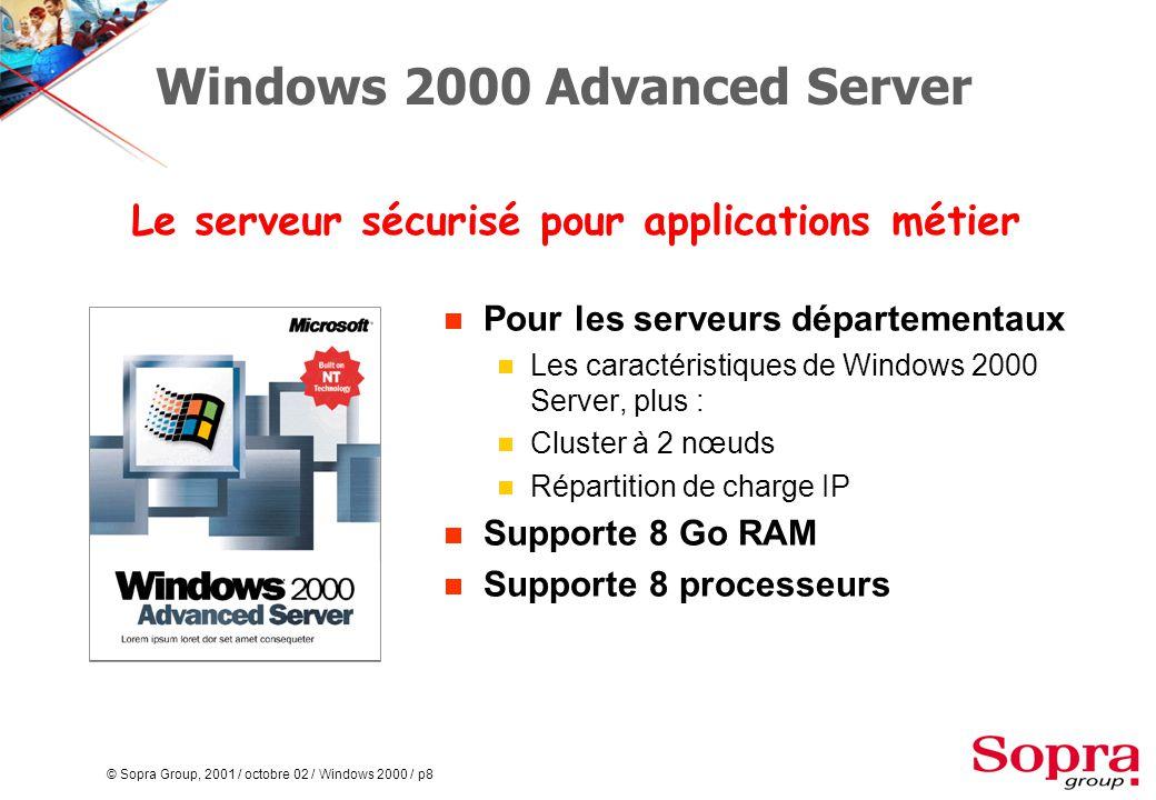 © Sopra Group, 2001 / octobre 02 / Windows 2000 / p8 Windows 2000 Advanced Server  Pour les serveurs départementaux  Les caractéristiques de Windows 2000 Server, plus :  Cluster à 2 nœuds  Répartition de charge IP  Supporte 8 Go RAM  Supporte 8 processeurs Le serveur sécurisé pour applications métier