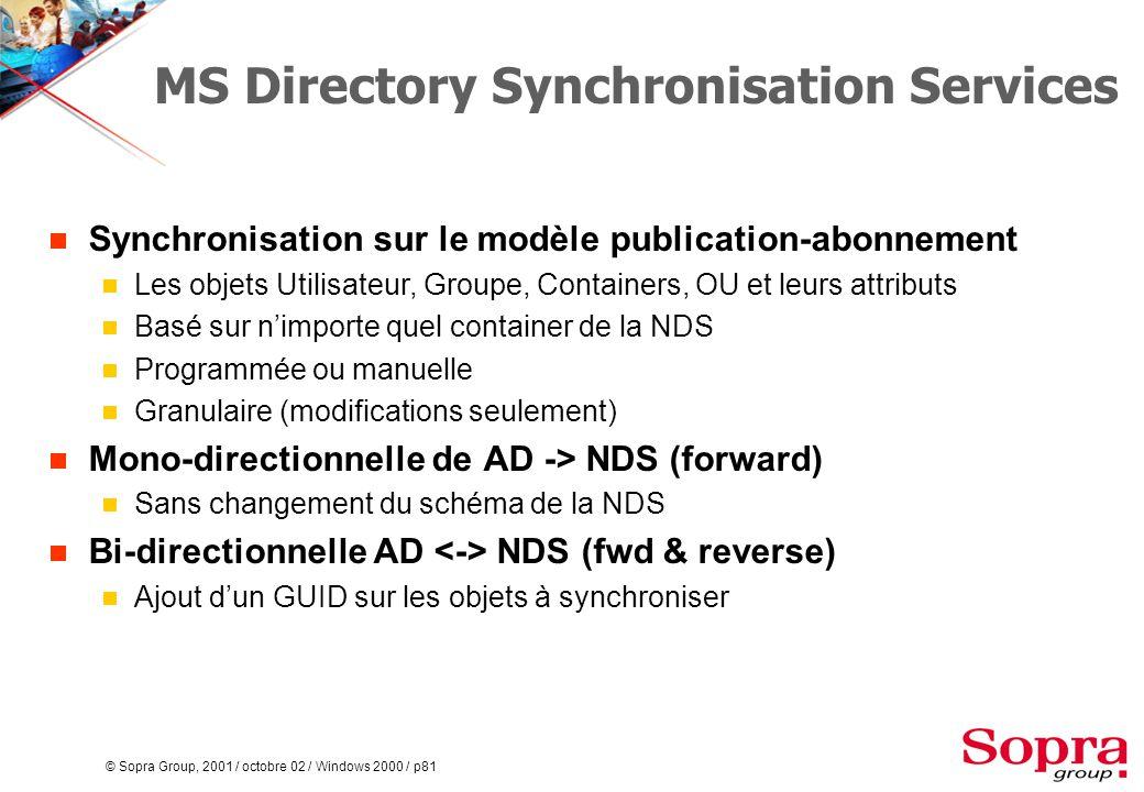 © Sopra Group, 2001 / octobre 02 / Windows 2000 / p81 MS Directory Synchronisation Services  Synchronisation sur le modèle publication-abonnement  Les objets Utilisateur, Groupe, Containers, OU et leurs attributs  Basé sur n'importe quel container de la NDS  Programmée ou manuelle  Granulaire (modifications seulement)  Mono-directionnelle de AD -> NDS (forward)  Sans changement du schéma de la NDS  Bi-directionnelle AD NDS (fwd & reverse)  Ajout d'un GUID sur les objets à synchroniser