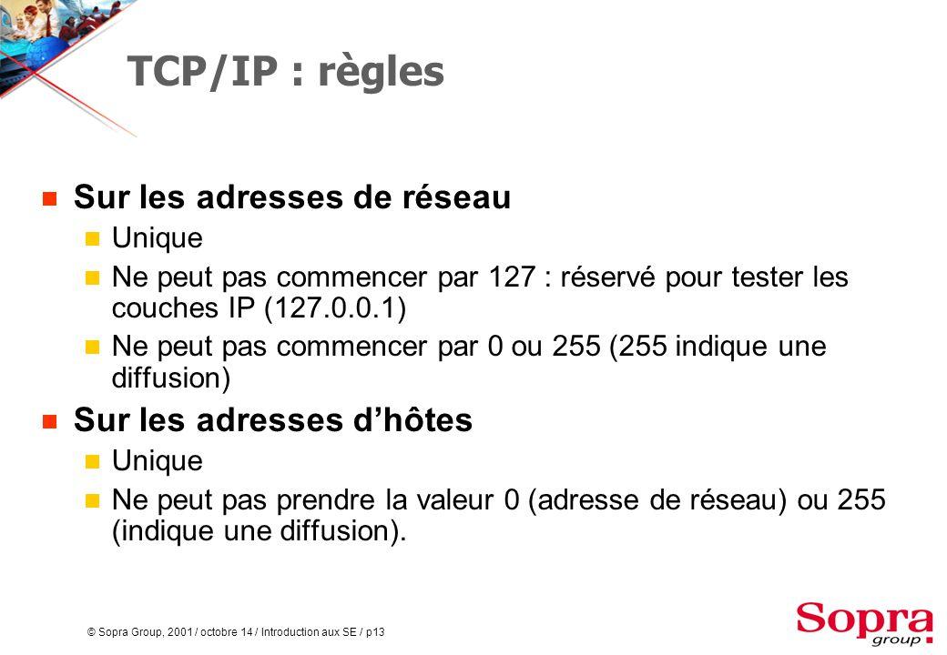 © Sopra Group, 2001 / octobre 14 / Introduction aux SE / p13 TCP/IP : règles  Sur les adresses de réseau  Unique  Ne peut pas commencer par 127 : réservé pour tester les couches IP (127.0.0.1)  Ne peut pas commencer par 0 ou 255 (255 indique une diffusion)  Sur les adresses d'hôtes  Unique  Ne peut pas prendre la valeur 0 (adresse de réseau) ou 255 (indique une diffusion).